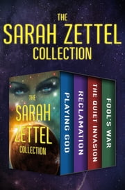 The Sarah Zettel Collection - Playing God, Reclamation, The Quiet Invasion, and Fool's War ebook by Sarah Zettel