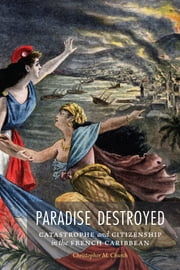 Paradise Destroyed - Catastrophe and Citizenship in the French Caribbean ebook by Christopher M. Church