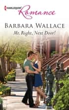 Mr. Right, Next Door! ebook by Barbara Wallace