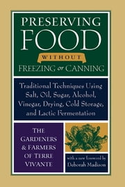 Preserving Food without Freezing or Canning - Traditional Techniques Using Salt, Oil, Sugar, Alcohol, Vinegar, Drying, Cold Storage, and Lactic Fermentation ebook by The Gardeners and Farmers of Centre Terre Vivante,Deborah Madison,Eliot Coleman