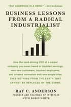 Business Lessons from a Radical Industrialist - How a CEO Doubled Earnings , Inspired Employees and Created Innovation from One Simple Idea ebook by Ray C. Anderson, Robin White