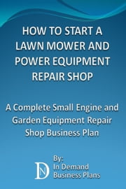How To Start A Lawn Mower Repair Shop: A Complete Small Engine & Garden Equipment Repair Shop Business Plan ebook by In Demand Business Plans