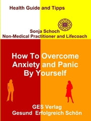 How To Overcome Anxiety and Panic By Yourself ebook by Sonja Schoch