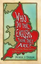 Who Do the English Think They Are? - From the Anglo-Saxons to Brexit ebook by Derek J. Taylor