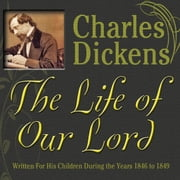 The Life of Our Lord - Written for His Children During the Years 1846 to 1849 audiobook by Charles Dickens