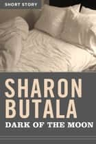 Dark Of The Moon - Short Story ebook by Sharon Butala