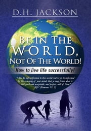 Be In The World, Not Of The World! - How to live life successfully! ebook by D.H. Jackson