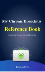 My Chronic Bronchitis Reference Book - Reference Books, #6 ebook by Jaime Andrews
