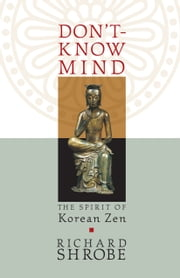 Don't-Know Mind - The Spirit of Korean Zen ebook by Richard Shrobe