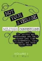 Not Your Average Military Confessions: Vol. 1 ebook by E.E. Watt