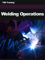 Welding Operations - Includes Electrodes, Classification, Intended Uses, Automotive Processes, Materials, Methods, Destructive, Testing, Welds, Types, Joint Design, Theory, Inert Gas, Principles, Equipment, Safety Precautions, Metal, Nomenclature, and Troubleshooting ebook by TSD Training