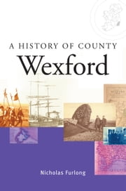 A History of County Wexford: A comprehensive study of Wexford's history, culture and people ebook by Nicholas Furlong