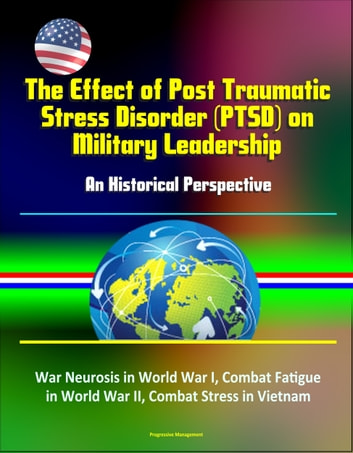 The Effect of Post Traumatic Stress Disorder (PTSD) on Military Leadership: An Historical Perspective - War Neurosis in World War I, Combat Fatigue in World War II, Combat Stress in Vietnam ebook by Progressive Management