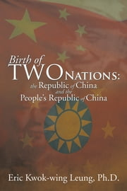 Birth of two Nations: the Republic of China and the People's Republic of China ebook by Eric Kwok-wing Leung, Ph.D.