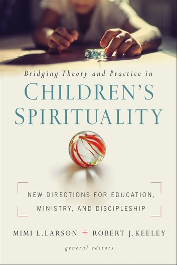 Bridging Theory and Practice in Children's Spirituality - New Directions for Education, Ministry, and Discipleship eBook by Mimi L. Larson,Robert J. Keeley,Zondervan