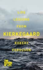 Life lessons from Kierkegaard ebook by Robert Ferguson, The School of Life
