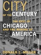 City of the Century - The Epic of Chicago and the Making of America ebook by Donald L. Miller
