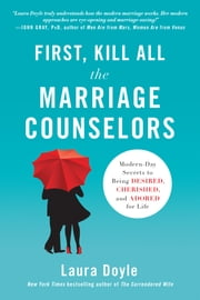 First, Kill All the Marriage Counselors - Modern-Day Secrets to Being Desired, Cherished, and Adored for Life ebook by Laura  Doyle