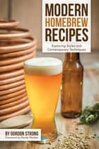 Modern Homebrew Recipes - Exploring Styles and Contemporary Techniques ebook by Gordon Strong
