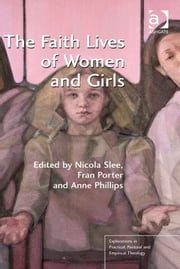 The Faith Lives of Women and Girls - Qualitative Research Perspectives ebook by Dr Fran Porter,Revd Dr Anne Phillips,Dr Nicola Slee,Revd Jeff Astley,Revd Canon Leslie J Francis,Very Revd Prof Martyn Percy,Dr Nicola Slee
