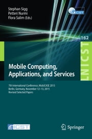 Mobile Computing, Applications, and Services - 7th International Conference, MobiCASE 2015, Berlin, Germany, November 12-13, 2015, Revised Selected Papers ebook by Stephan Sigg,Petteri Nurmi,Flora Salim