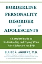 Borderline Personality Disorder in Adolescents: A Complete Guide to Understanding and Coping When Your Adolescent has BPD ebook by Blaise A Aguirre