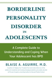 Borderline Personality Disorder in Adolescents: A Complete Guide to Understanding and Coping When Your Adolescent has BPD - A Complete Guide to Understanding and Coping When Your Adolescent has BPD ebook by Blaise A Aguirre