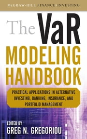 The VaR Modeling Handbook: Practical Applications in Alternative Investing, Banking, Insurance, and Portfolio Management ebook by Greg N. Gregoriou