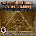 The Recollections of Turner Ashbey - An Audio Novel audiobook by Brian Price, Great Northern Audio Theatre