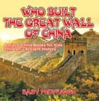Who Built The Great Wall of China? Ancient China Books for Kids | Children's Ancient History ebook by Baby Professor