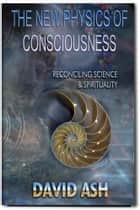 The New Physics of Consciousness - Reconciling Science and Spirituality ebook by David A Ash
