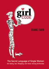 The Girl Code - The Secret Language of Single Women (On Dating, Sex, Shopping, and Honor Among Girlfriends) ebook by Diane Farr