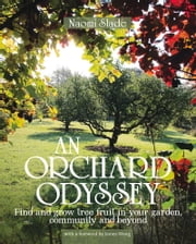 Orchard Odyssey - Finding and Growing Tree Fruit in the City, Community and Garden ebook by Naomi Slade