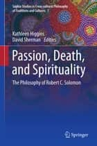 Passion, Death, and Spirituality - The Philosophy of Robert C. Solomon ebook by David Sherman, Kathleen Higgins