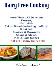 Dairy Free Cooking : More Than 173 Delicious Dessert, Main Dish, Cakes, Bread (Including Muffins), Breakfast, Cookies & Brownies, Soups & Stews, Pies & Side Dishes That Are Totally Dairy Free ebook by Chelsea Wood
