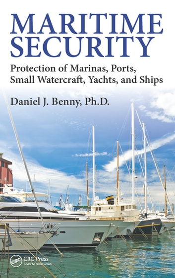 Maritime Security - Protection of Marinas, Ports, Small Watercraft, Yachts, and Ships ebook by Daniel J. Benny, Ph.D