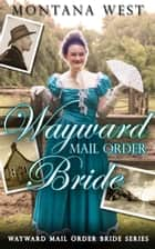 Wayward Mail Order Bride - Wayward Mail Order Bride Series (Christian Mail Order Brides), #1 ebook by