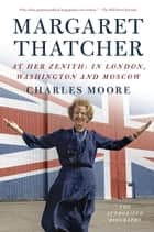 Margaret Thatcher: At Her Zenith - In London, Washington and Moscow ebook by Charles Moore