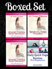 Boxed Set: Daily Quick Yoga Routine Beginners +11 Fast Track Strength Training Home Workout & Yoga Routine Beginners +13 Yoga Fitness Hacks & Yoga Practice +15 Strength Training Home Workout ebook by Juliana Baldec
