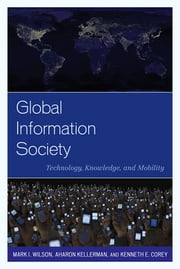 Global Information Society - Technology, Knowledge, and Mobility ebook by Mark I. Wilson,Aharon Kellerman,Kenneth E. Corey