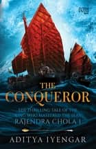 The Conqueror - THE THRILLING TALE OF THE KING WHO MASTERED THE SEAS RAJENDRA CHOLA I ebook by Aditya Iyengar