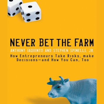 Never Bet the Farm - How Entrepreneurs Take Risks, Make Decisions - and How You Can, Too audiobook by Anthony Iaquinto,Stephen Spinelli