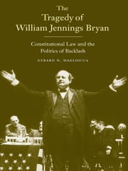 The Tragedy of William Jennings Bryan: Constitutional Law and the Politics of Backlash ebook by Gerard N. Magliocca