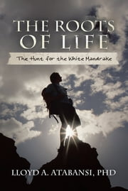 The Roots of Life - The Hunt for the White Mandrake ebook by LLOYD A. ATABANSI, PHD