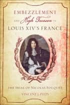 Embezzlement and High Treason in Louis XIV's France ebook by Vincent J. Pitts