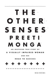 The Other Senses - An Inspiring True Story of a Visually Impaired ebook by Preeti Monga