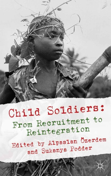 Child Soldiers: From Recruitment to Reintegration ebook by Alpaslan Özerdem,Sukanya Podder