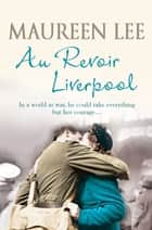 Au Revoir Liverpool ebook by Maureen Lee