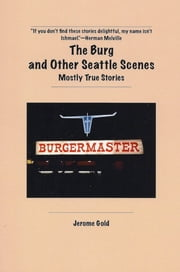 The Burg and Other Seattle Scenes - Mostly True Stories ebook by Jerome Gold