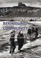 Rekindling Community - Connecting People, Evnironment and Spirituality ebook by Alastair McIntosh, Jean-Paul Jeanrenaud